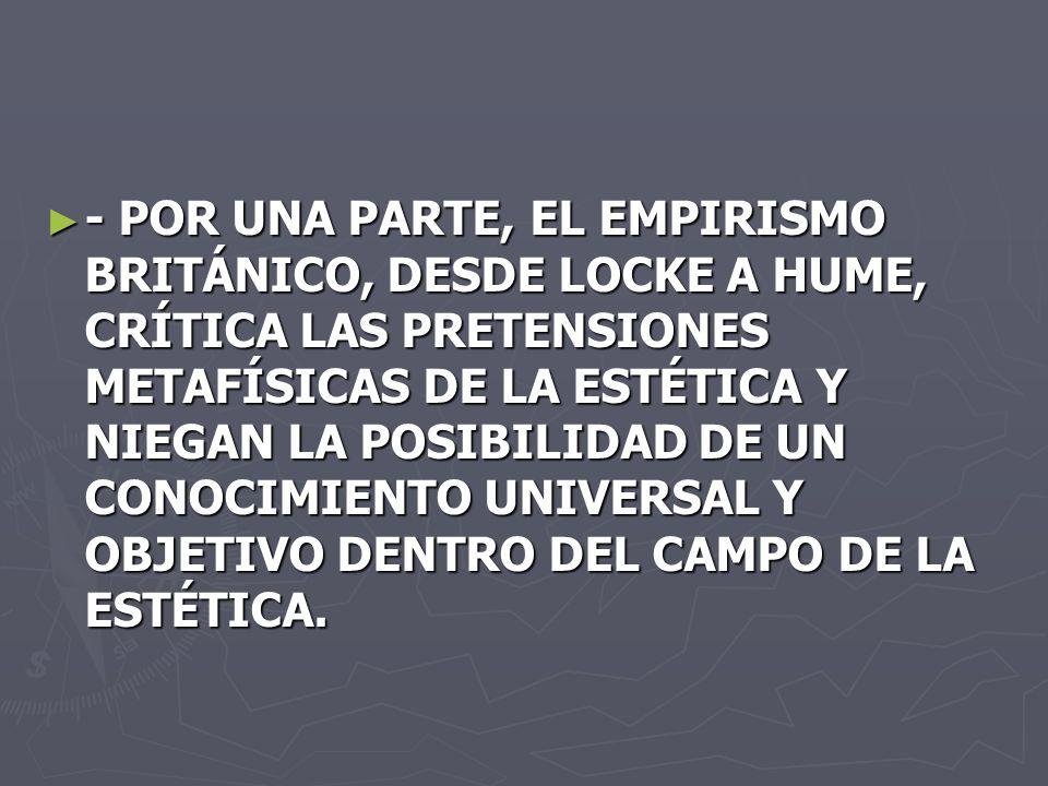 - POR UNA PARTE, EL EMPIRISMO BRITÁNICO, DESDE LOCKE A HUME, CRÍTICA LAS PRETENSIONES METAFÍSICAS DE LA ESTÉTICA Y NIEGAN LA POSIBILIDAD DE UN CONOCIMIENTO UNIVERSAL Y OBJETIVO DENTRO DEL CAMPO DE LA ESTÉTICA.