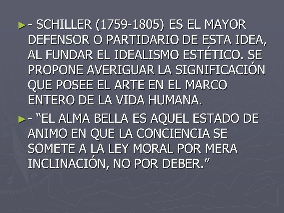 - SCHILLER (1759-1805) ES EL MAYOR DEFENSOR O PARTIDARIO DE ESTA IDEA, AL FUNDAR EL IDEALISMO ESTÉTICO. SE PROPONE AVERIGUAR LA SIGNIFICACIÓN QUE POSEE EL ARTE EN EL MARCO ENTERO DE LA VIDA HUMANA.