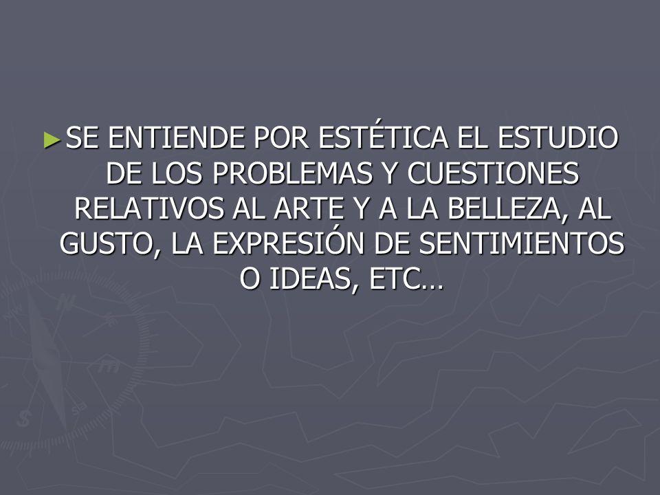SE ENTIENDE POR ESTÉTICA EL ESTUDIO DE LOS PROBLEMAS Y CUESTIONES RELATIVOS AL ARTE Y A LA BELLEZA, AL GUSTO, LA EXPRESIÓN DE SENTIMIENTOS O IDEAS, ETC…