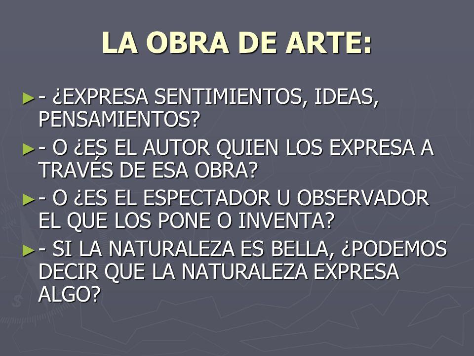 LA OBRA DE ARTE: - ¿EXPRESA SENTIMIENTOS, IDEAS, PENSAMIENTOS