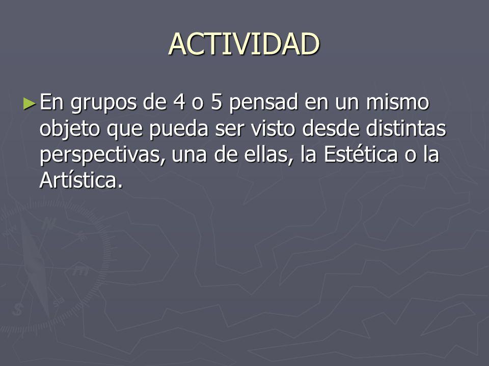 ACTIVIDAD En grupos de 4 o 5 pensad en un mismo objeto que pueda ser visto desde distintas perspectivas, una de ellas, la Estética o la Artística.