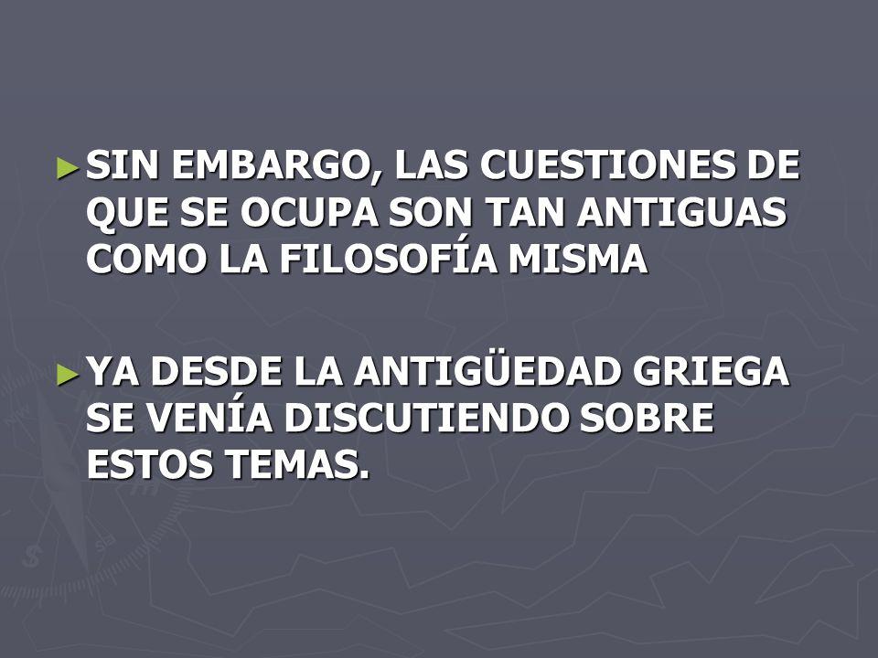 SIN EMBARGO, LAS CUESTIONES DE QUE SE OCUPA SON TAN ANTIGUAS COMO LA FILOSOFÍA MISMA