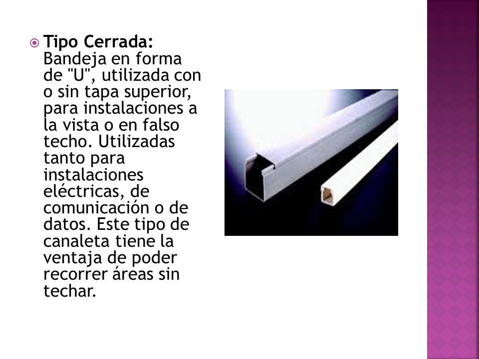 Tipo Cerrada: Bandeja en forma de U , utilizada con o sin tapa superior, para instalaciones a la vista o en falso techo.