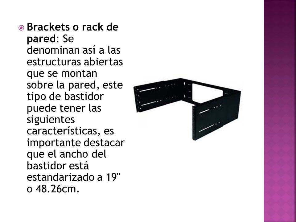 Brackets o rack de pared: Se denominan así a las estructuras abiertas que se montan sobre la pared, este tipo de bastidor puede tener las siguientes características, es importante destacar que el ancho del bastidor está estandarizado a 19 o 48.26cm.