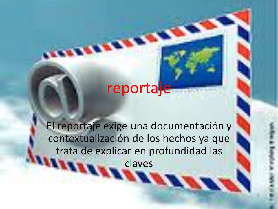 reportaje El reportaje exige una documentación y contextualización de los hechos ya que trata de explicar en profundidad las claves.