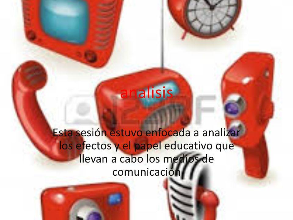 analisis Esta sesión estuvo enfocada a analizar los efectos y el papel educativo que llevan a cabo los medios de comunicación.