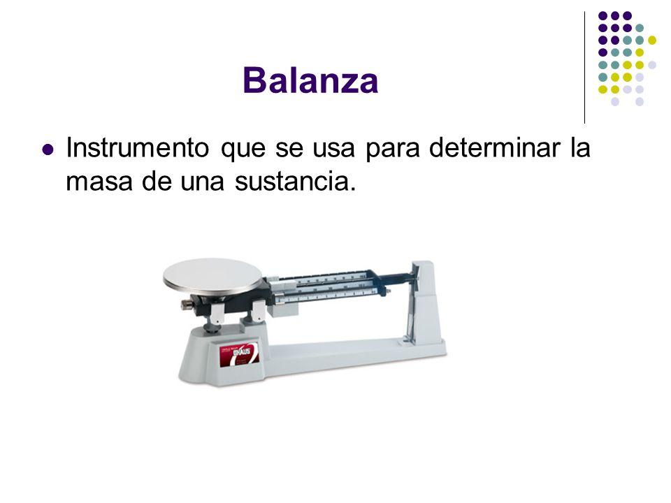 Balanza Instrumento que se usa para determinar la masa de una sustancia.