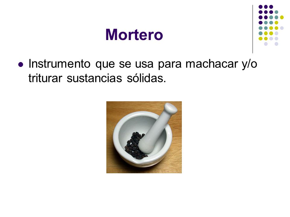 Mortero Instrumento que se usa para machacar y/o triturar sustancias sólidas.