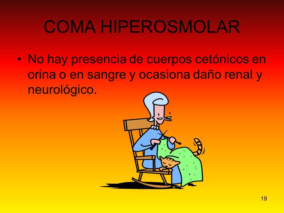 COMA HIPEROSMOLAR No hay presencia de cuerpos cetónicos en orina o en sangre y ocasiona daño renal y neurológico.