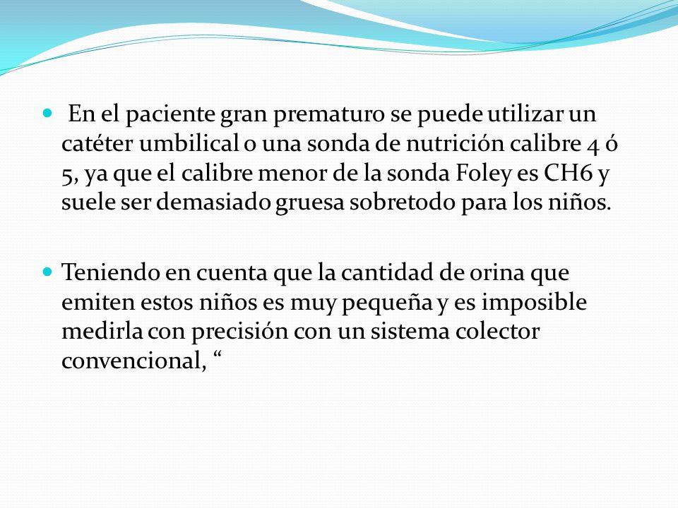En el paciente gran prematuro se puede utilizar un catéter umbilical o una sonda de nutrición calibre 4 ó 5, ya que el calibre menor de la sonda Foley es CH6 y suele ser demasiado gruesa sobretodo para los niños.