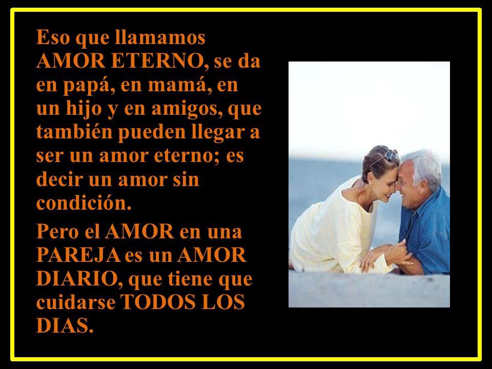 Eso que llamamos AMOR ETERNO, se da en papá, en mamá, en un hijo y en amigos, que también pueden llegar a ser un amor eterno; es decir un amor sin condición.