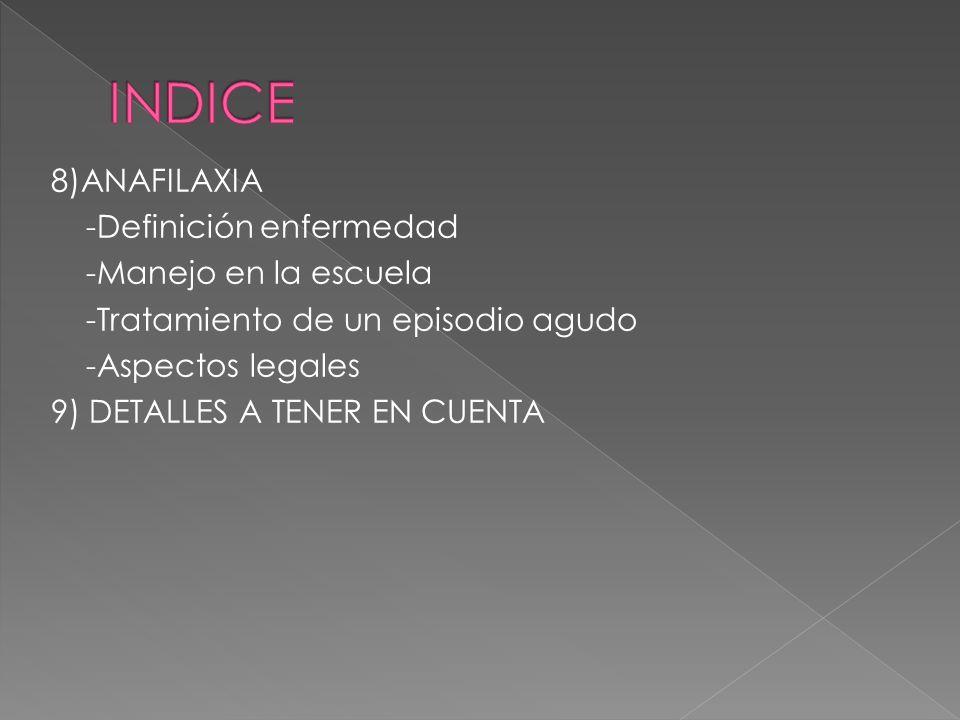 INDICE 8)ANAFILAXIA -Definición enfermedad -Manejo en la escuela -Tratamiento de un episodio agudo -Aspectos legales 9) DETALLES A TENER EN CUENTA