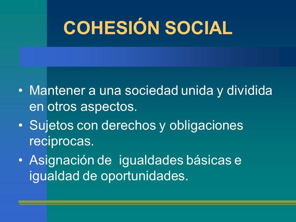 COHESIÓN SOCIAL Mantener a una sociedad unida y dividida en otros aspectos. Sujetos con derechos y obligaciones reciprocas.