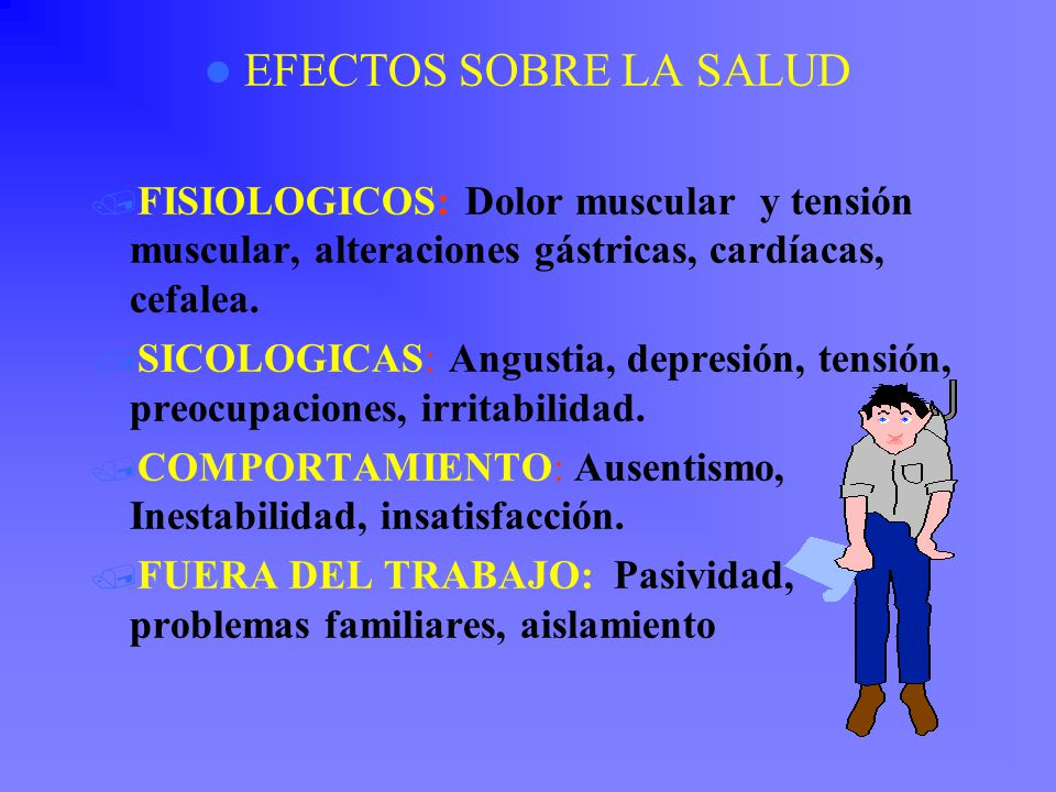 EFECTOS SOBRE LA SALUD FISIOLOGICOS: Dolor muscular y tensión muscular, alteraciones gástricas, cardíacas, cefalea.