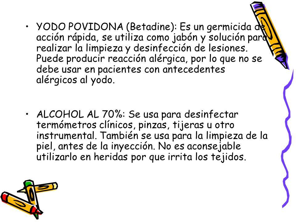 YODO POVIDONA (Betadine): Es un germicida de acción rápida, se utiliza como jabón y solución para realizar la limpieza y desinfección de lesiones. Puede producir reacción alérgica, por lo que no se debe usar en pacientes con antecedentes alérgicos al yodo.