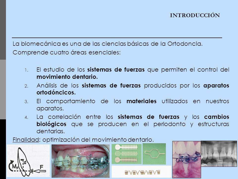 INTRODUCCIÓN La biomecánica es una de las ciencias básicas de la Ortodoncia. Comprende cuatro áreas esenciales: