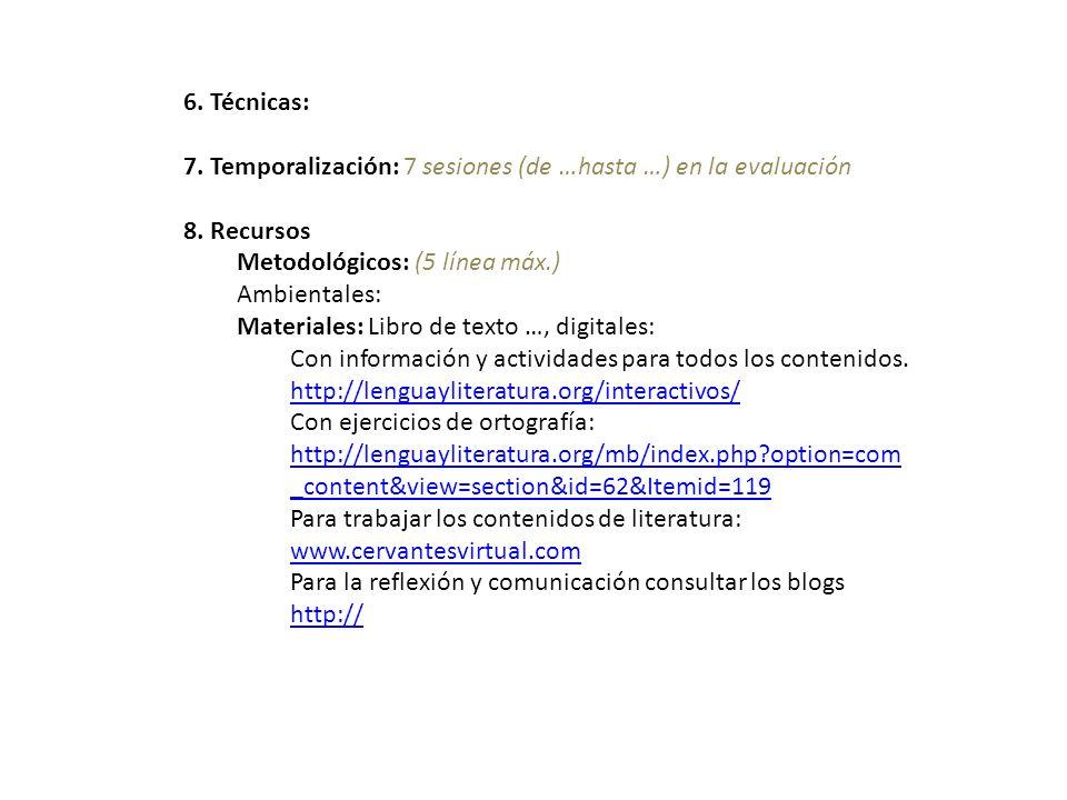 6. Técnicas: 7. Temporalización: 7 sesiones (de …hasta …) en la evaluación. 8. Recursos. Metodológicos: (5 línea máx.)