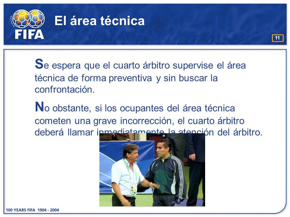 El área técnica Se espera que el cuarto árbitro supervise el área técnica de forma preventiva y sin buscar la confrontación.