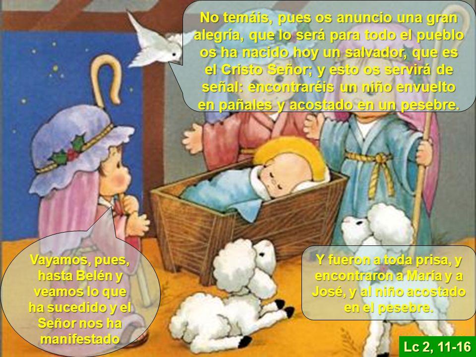 No temáis, pues os anuncio una gran alegría, que lo será para todo el pueblo os ha nacido hoy un salvador, que es el Cristo Señor; y esto os servirá de señal: encontraréis un niño envuelto en pañales y acostado en un pesebre.