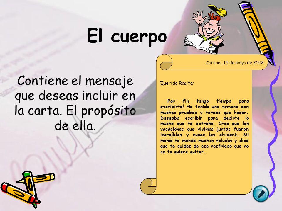 El cuerpo Contiene el mensaje que deseas incluir en la carta. El propósito de ella. Coronel, 15 de mayo de 2008.
