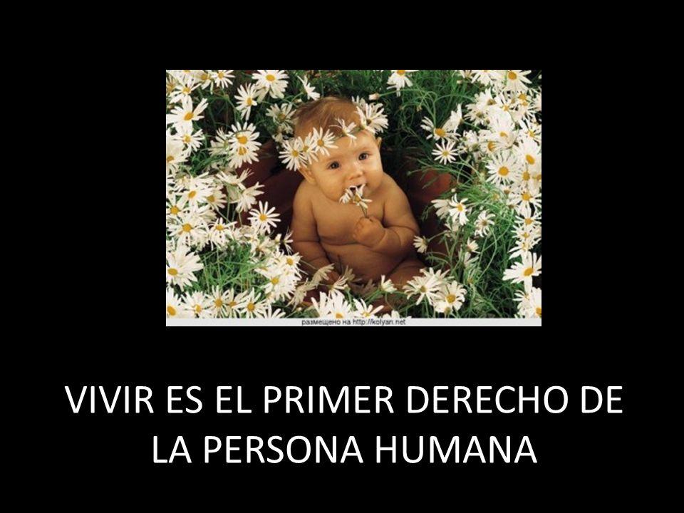 VIVIR ES EL PRIMER DERECHO DE LA PERSONA HUMANA