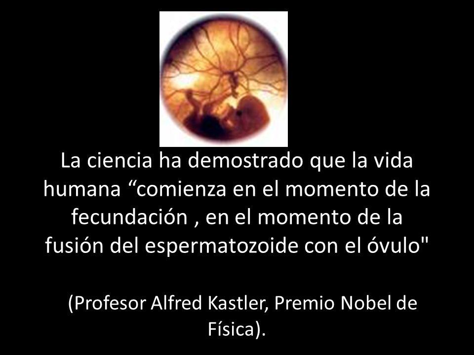 La ciencia ha demostrado que la vida humana comienza en el momento de la fecundación , en el momento de la fusión del espermatozoide con el óvulo (Profesor Alfred Kastler, Premio Nobel de Física).
