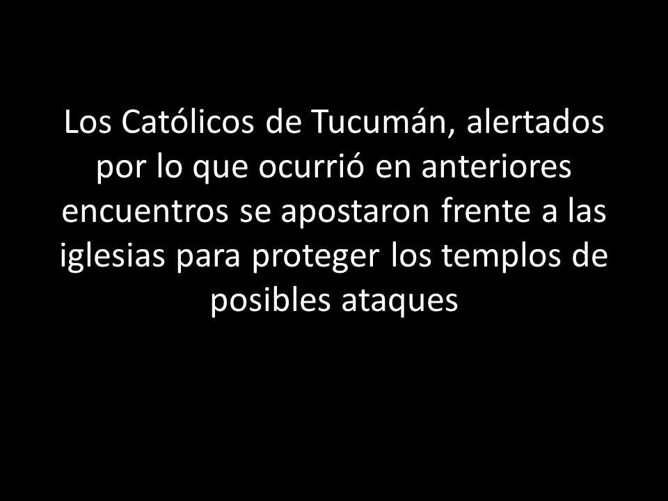 Los Católicos de Tucumán, alertados por lo que ocurrió en anteriores encuentros se apostaron frente a las iglesias para proteger los templos de posibles ataques