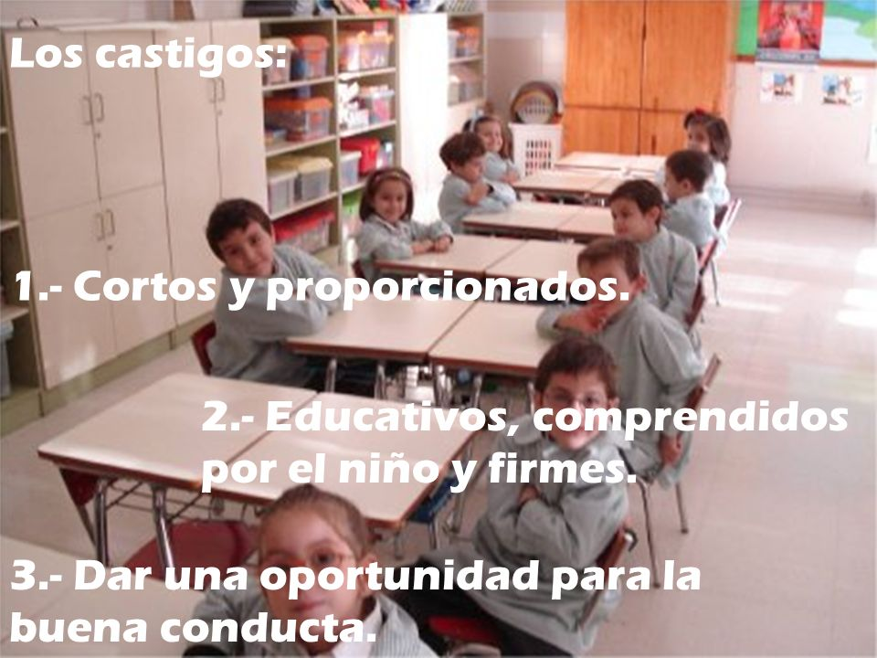 Los castigos: 1.- Cortos y proporcionados. 2.- Educativos, comprendidos por el niño y firmes.