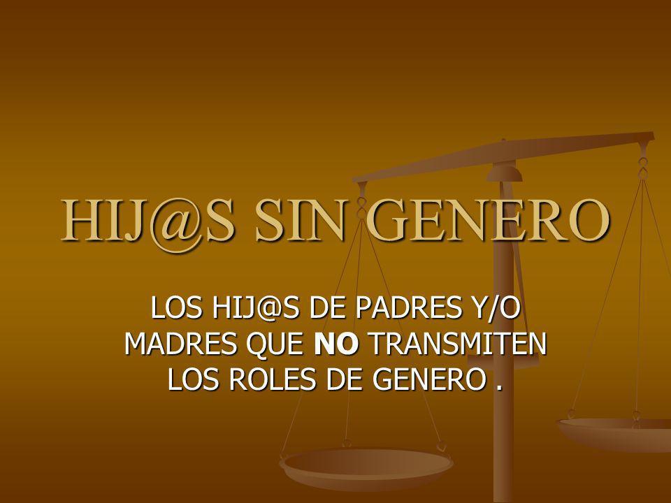 LOS HIJ@S DE PADRES Y/O MADRES QUE NO TRANSMITEN LOS ROLES DE GENERO .