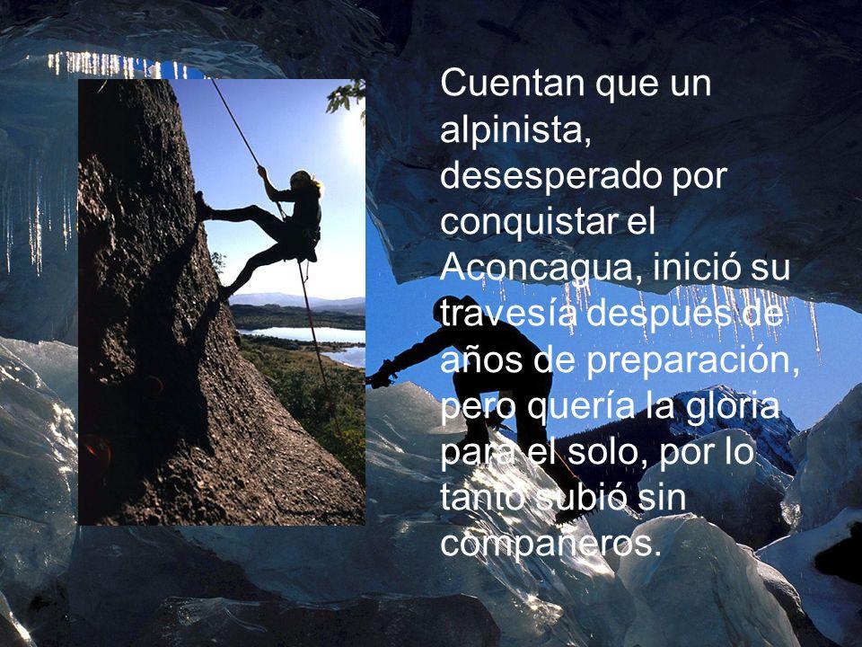 Cuentan que un alpinista, desesperado por conquistar el Aconcagua, inició su travesía después de años de preparación, pero quería la gloria para el solo, por lo tanto subió sin compañeros.