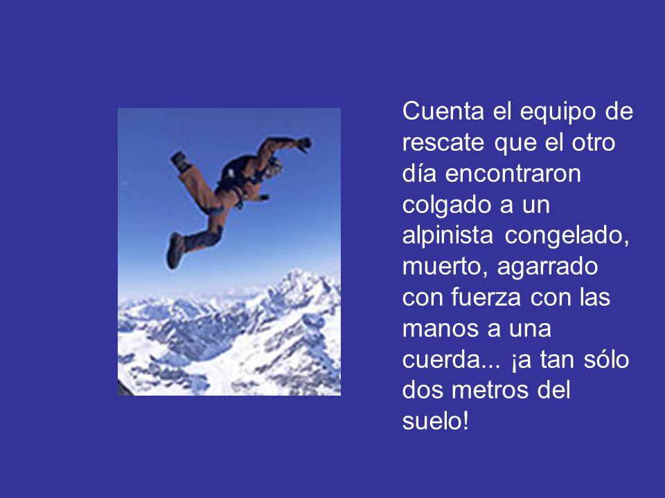 Cuenta el equipo de rescate que el otro día encontraron colgado a un alpinista congelado, muerto, agarrado con fuerza con las manos a una cuerda...