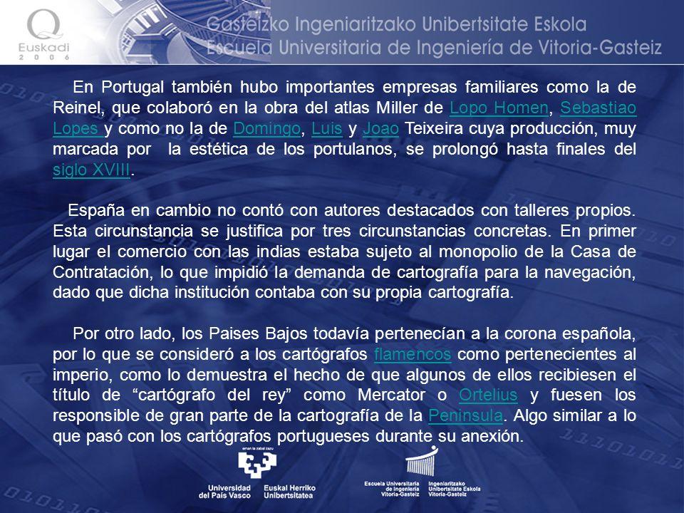 En Portugal también hubo importantes empresas familiares como la de Reinel, que colaboró en la obra del atlas Miller de Lopo Homen, Sebastiao Lopes y como no la de Domingo, Luis y Joao Teixeira cuya producción, muy marcada por la estética de los portulanos, se prolongó hasta finales del siglo XVIII.