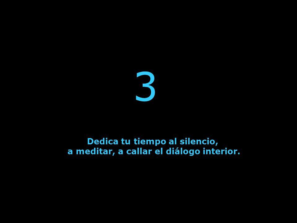 Dedica tu tiempo al silencio, a meditar, a callar el diálogo interior.