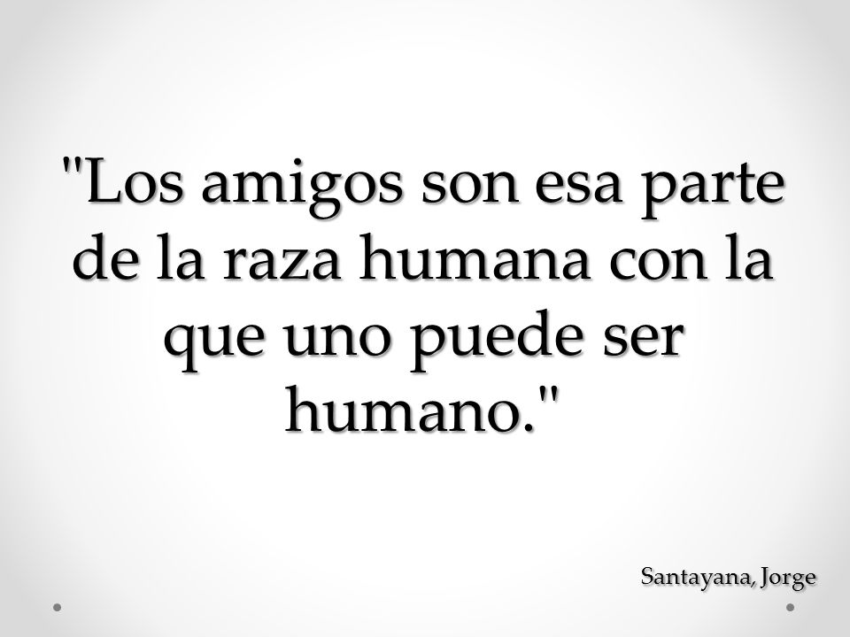 Los amigos son esa parte de la raza humana con la que uno puede ser humano.