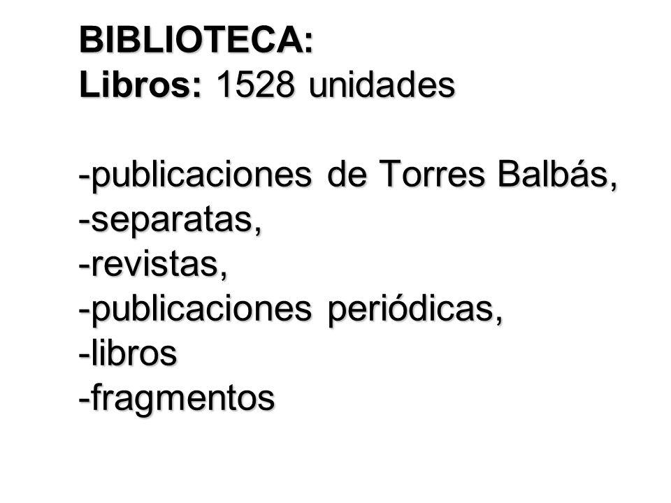 BIBLIOTECA: Libros: 1528 unidades -publicaciones de Torres Balbás, -separatas, -revistas, -publicaciones periódicas, -libros -fragmentos
