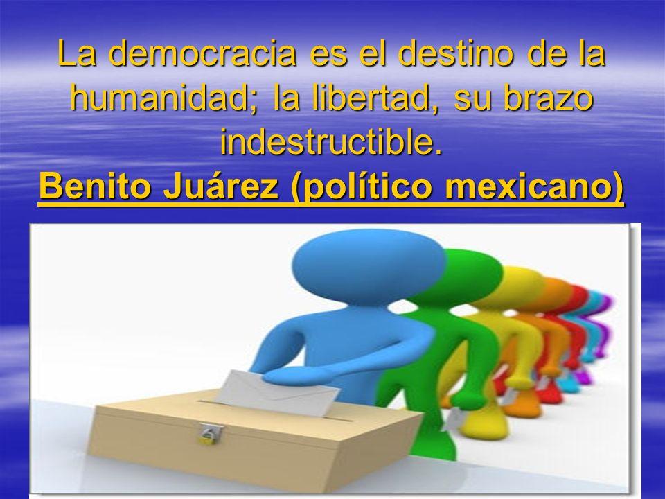 La democracia es el destino de la humanidad; la libertad, su brazo indestructible.