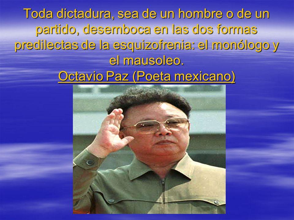 Toda dictadura, sea de un hombre o de un partido, desemboca en las dos formas predilectas de la esquizofrenia: el monólogo y el mausoleo.