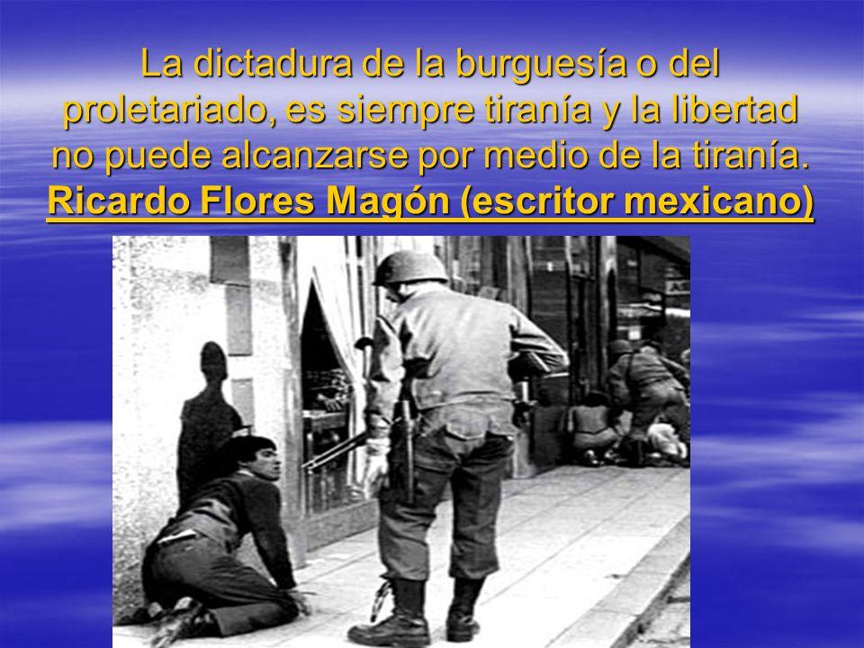 La dictadura de la burguesía o del proletariado, es siempre tiranía y la libertad no puede alcanzarse por medio de la tiranía.