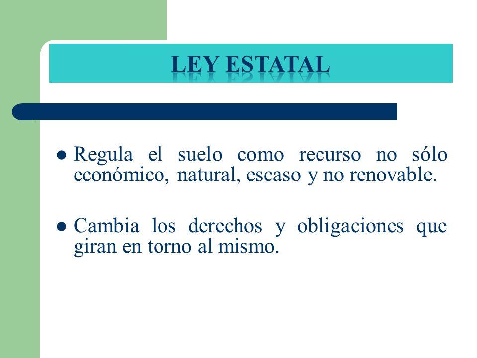 Ley estatal Regula el suelo como recurso no sólo económico, natural, escaso y no renovable.