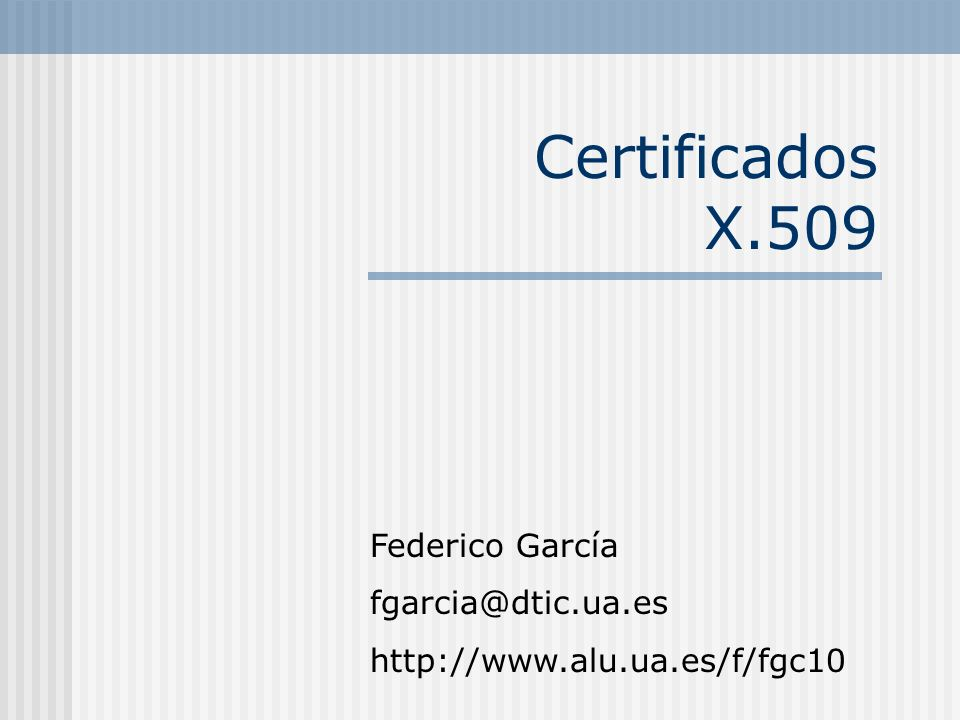 Certificados X.509 Federico García fgarcia@dtic.ua.es