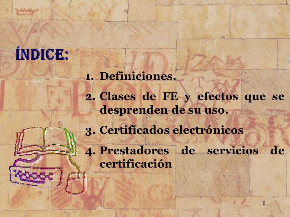Índice: Definiciones. Clases de FE y efectos que se desprenden de su uso. Certificados electrónicos.