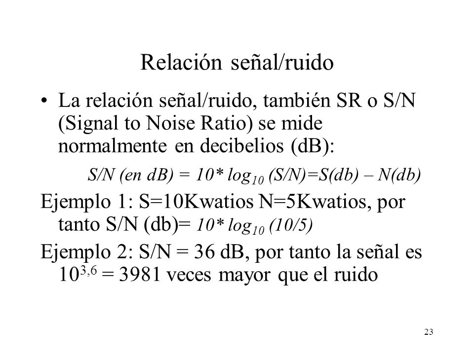 Relación señal/ruido La relación señal/ruido, también SR o S/N (Signal to Noise Ratio) se mide normalmente en decibelios (dB):