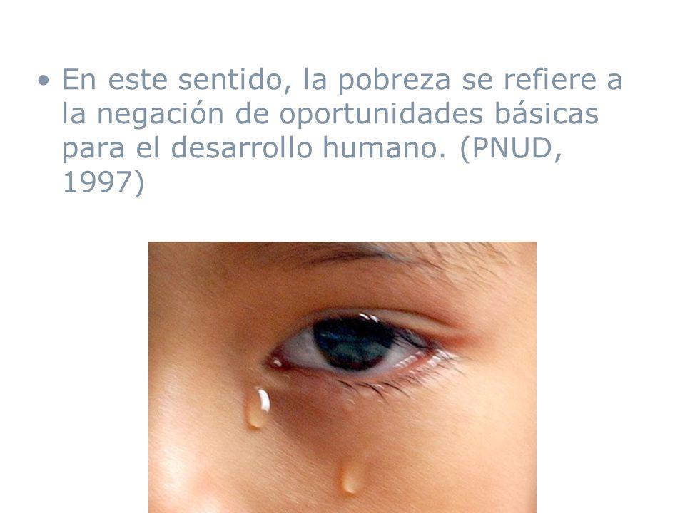 En este sentido, la pobreza se refiere a la negación de oportunidades básicas para el desarrollo humano.