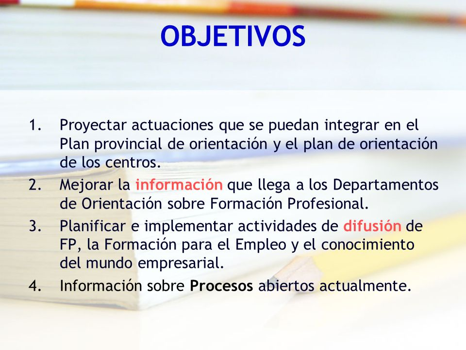 OBJETIVOS Proyectar actuaciones que se puedan integrar en el Plan provincial de orientación y el plan de orientación de los centros.