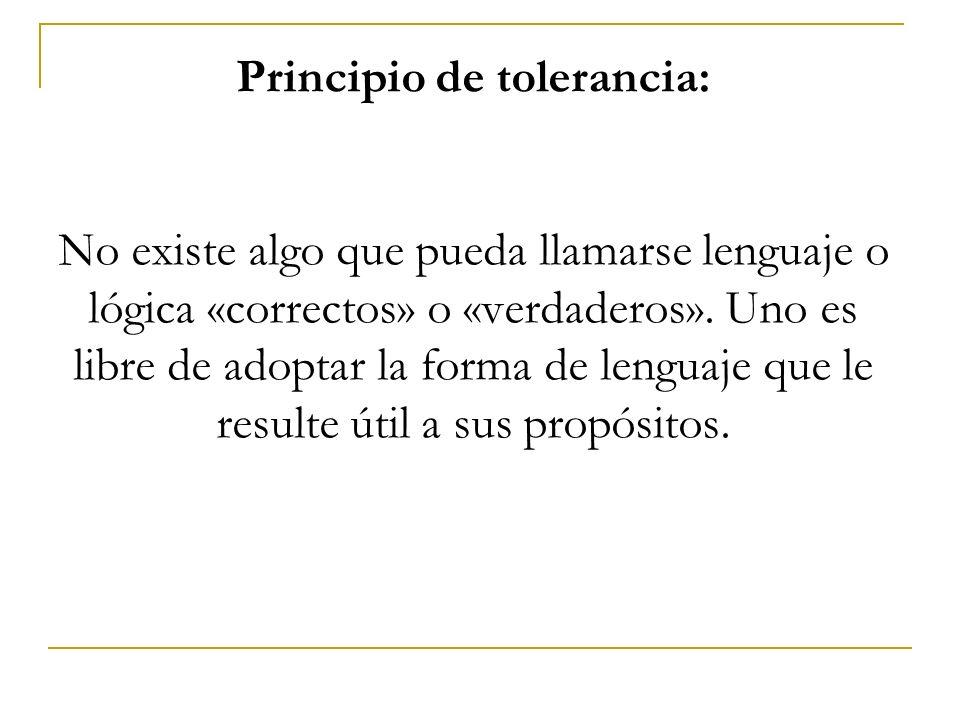 Principio de tolerancia: No existe algo que pueda llamarse lenguaje o lógica «correctos» o «verdaderos».