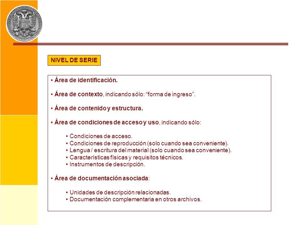 NIVEL DE SERIEÁrea de identificación. Área de contexto, indicando sólo: forma de ingreso . Área de contenido y estructura.