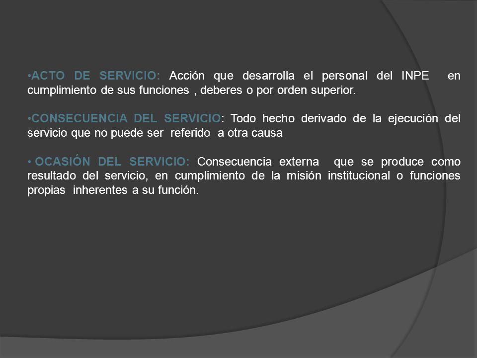 ACTO DE SERVICIO: Acción que desarrolla el personal del INPE en cumplimiento de sus funciones , deberes o por orden superior.