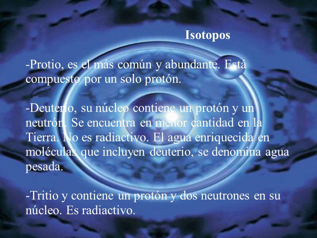 Isotopos-Protio, es el más común y abundante. Está compuesto por un solo protón.