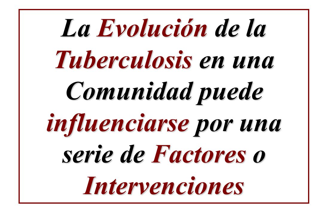 La Evolución de la Tuberculosis en una Comunidad puede influenciarse por una serie de Factores o Intervenciones
