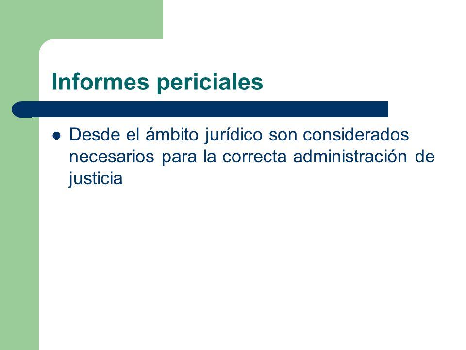 Informes periciales Desde el ámbito jurídico son considerados necesarios para la correcta administración de justicia.